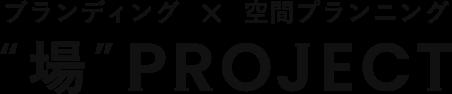 """ブランディング × 空間プランニング """"場""""PROJECT"""